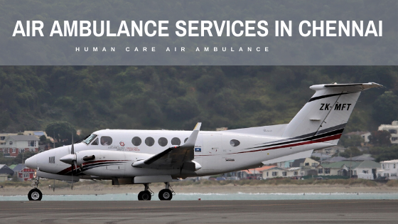 Human Care Air ambulance services in Chennai, affordable Emergency and Non-Emergency air ambulance services in Chennai, top air ambulance services, patient transport service, Air ambulance services cost, air ambulamce charges, Air ambulance services market, air ambulance rescue services, air ambulance services provider